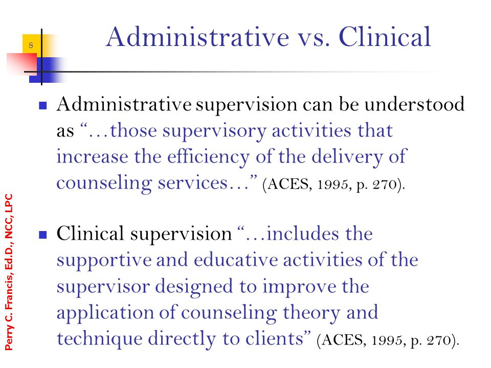 """Perry C. Francis, Ed.D., NCC, LPC 8 Administrative vs. Clinical Administrative supervision can be understood as """"…those supervisory activities that in"""