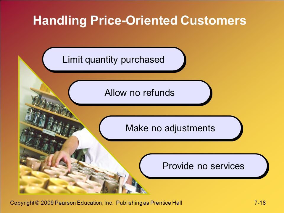 Copyright © 2009 Pearson Education, Inc. Publishing as Prentice Hall 7-18 Handling Price-Oriented Customers Limit quantity purchased Allow no refunds