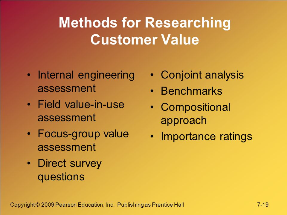 Copyright © 2009 Pearson Education, Inc. Publishing as Prentice Hall 7-19 Methods for Researching Customer Value Internal engineering assessment Field