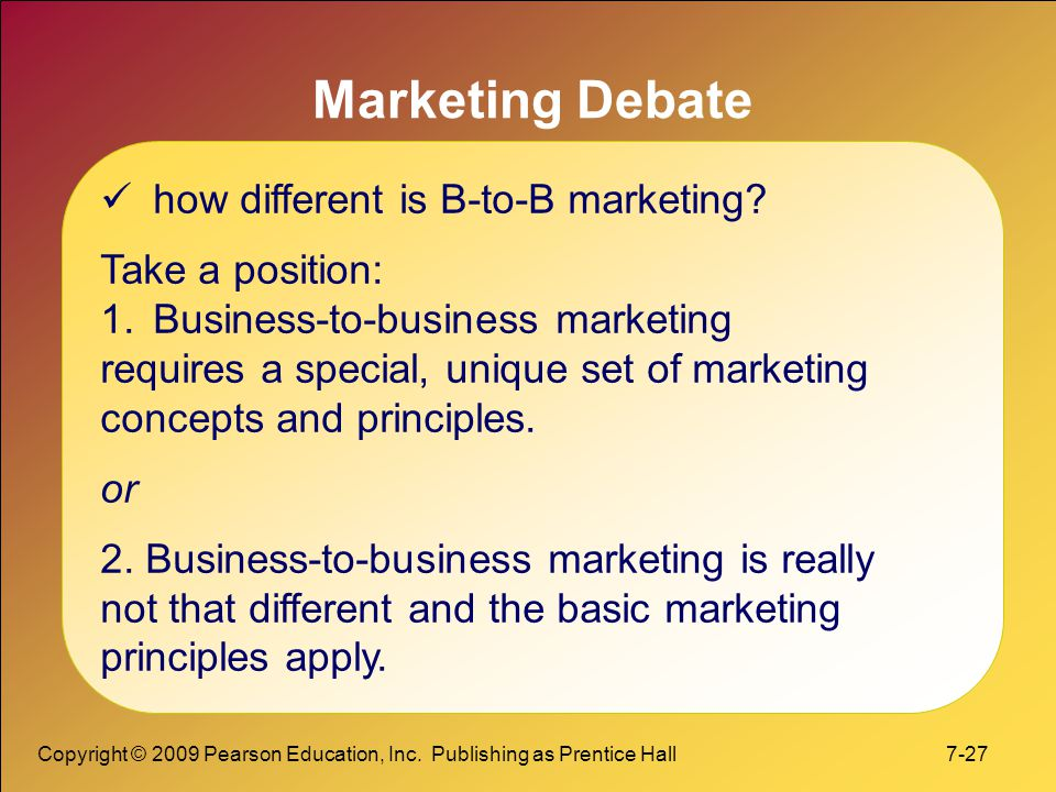 Copyright © 2009 Pearson Education, Inc. Publishing as Prentice Hall 7-27 Marketing Debate how different is B-to-B marketing? Take a position: 1.Busin