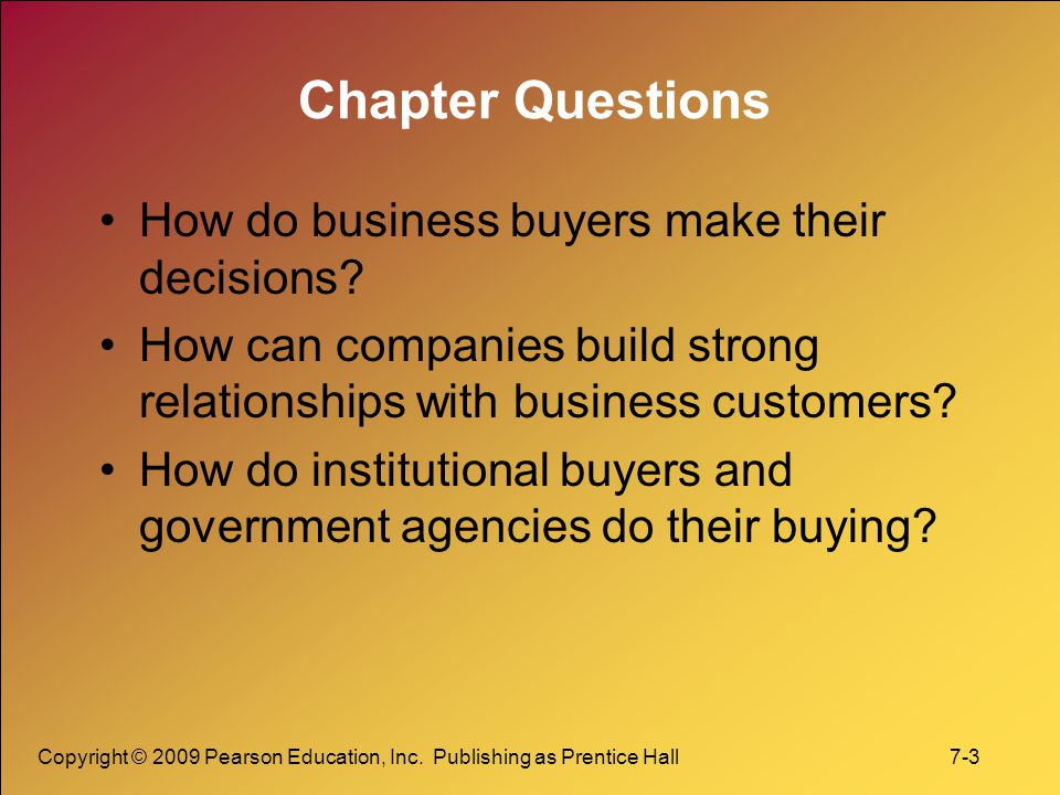Copyright © 2009 Pearson Education, Inc. Publishing as Prentice Hall 7-3 Chapter Questions How do business buyers make their decisions? How can compan