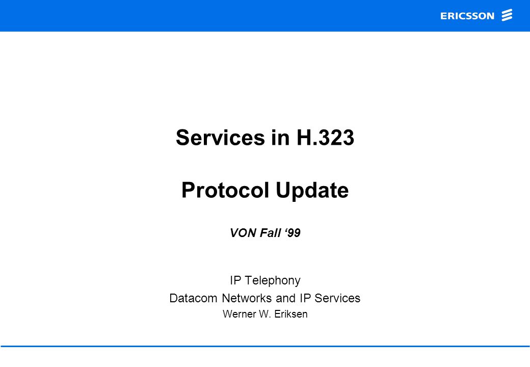 Services in H.323 Protocol Update VON Fall '99 IP Telephony Datacom Networks and IP Services Werner W. Eriksen
