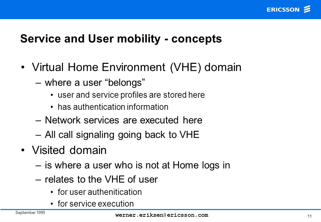 September 1999 werner.eriksen@ericsson.com 11 Service and User mobility - concepts Virtual Home Environment (VHE) domain –where a user belongs user and service profiles are stored here has authentication information –Network services are executed here –All call signaling going back to VHE Visited domain –is where a user who is not at Home logs in –relates to the VHE of user for user authenitication for service execution