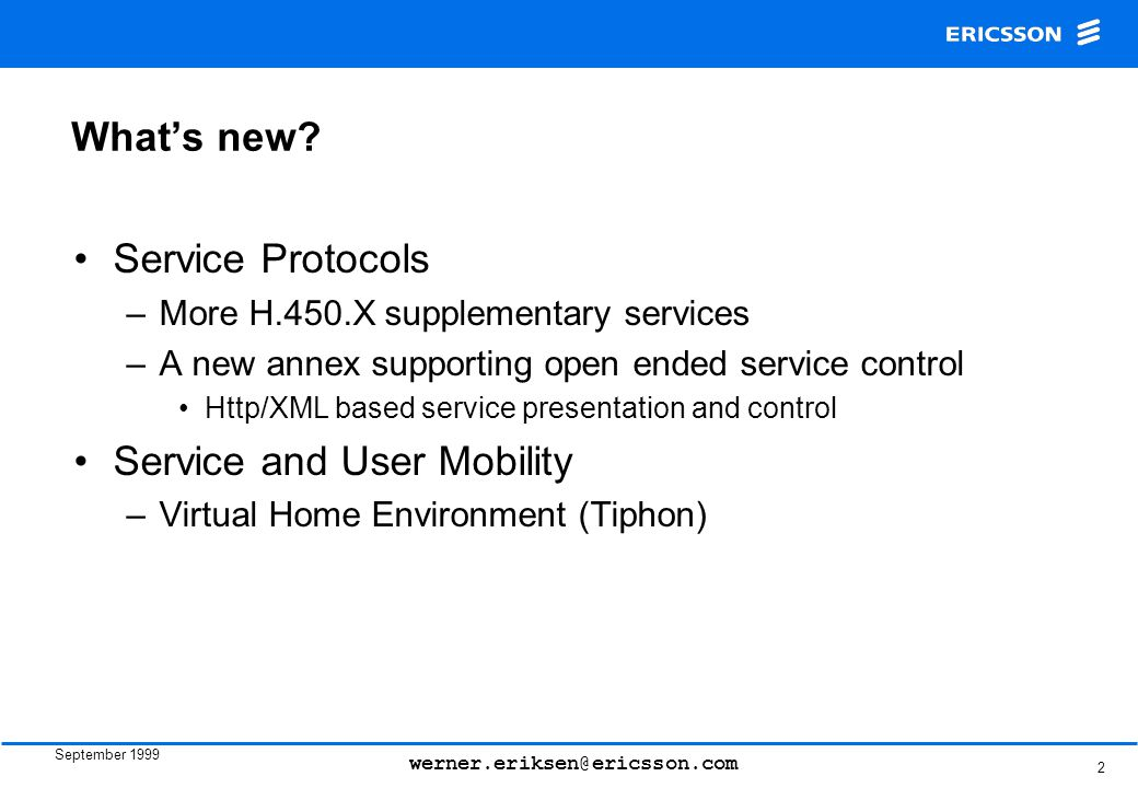 September 1999 werner.eriksen@ericsson.com 2 What's new? Service Protocols –More H.450.X supplementary services –A new annex supporting open ended ser