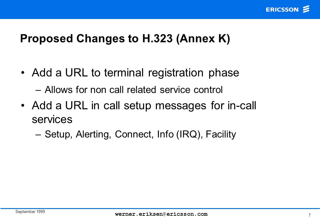 September 1999 werner.eriksen@ericsson.com 7 Proposed Changes to H.323 (Annex K) Add a URL to terminal registration phase –Allows for non call related service control Add a URL in call setup messages for in-call services –Setup, Alerting, Connect, Info (IRQ), Facility