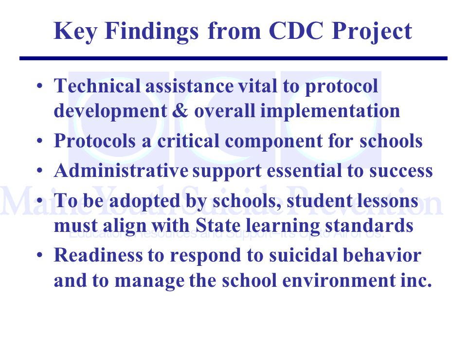 Key Findings from CDC Project Technical assistance vital to protocol development & overall implementation Protocols a critical component for schools Administrative support essential to success To be adopted by schools, student lessons must align with State learning standards Readiness to respond to suicidal behavior and to manage the school environment inc.