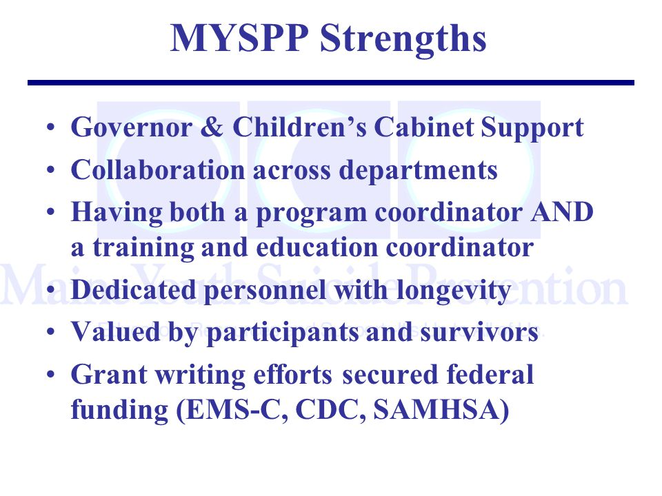 MYSPP Strengths Governor & Children's Cabinet Support Collaboration across departments Having both a program coordinator AND a training and education coordinator Dedicated personnel with longevity Valued by participants and survivors Grant writing efforts secured federal funding (EMS-C, CDC, SAMHSA)