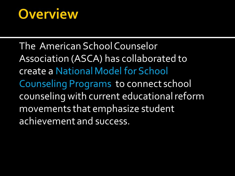 The American School Counselor Association (ASCA) has collaborated to create a National Model for School Counseling Programs to connect school counseling with current educational reform movements that emphasize student achievement and success.