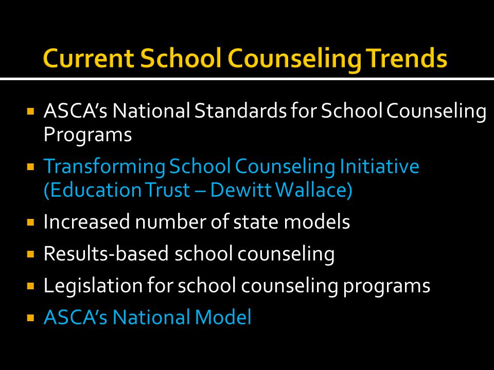  ASCA's National Standards for School Counseling Programs  Transforming School Counseling Initiative (Education Trust – Dewitt Wallace)  Increased number of state models  Results-based school counseling  Legislation for school counseling programs  ASCA's National Model