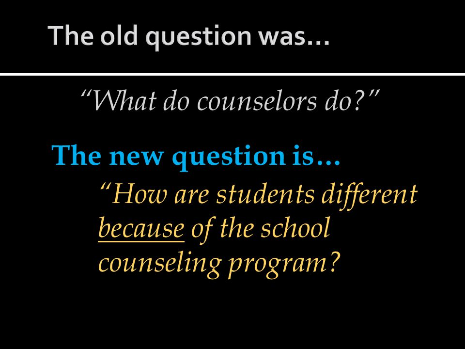 What do counselors do? The new question is… How are students different because of the school counseling program?