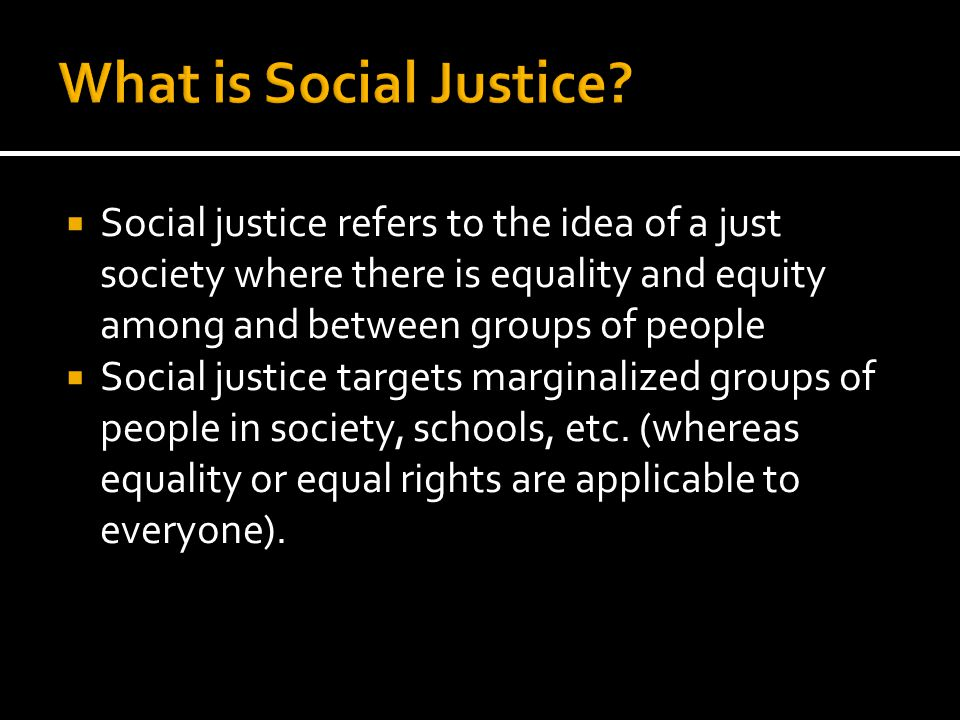  Social justice refers to the idea of a just society where there is equality and equity among and between groups of people  Social justice targets marginalized groups of people in society, schools, etc.
