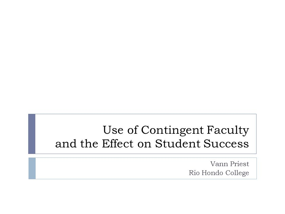 Use of Contingent Faculty and the Effect on Student Success Vann Priest Rio Hondo College