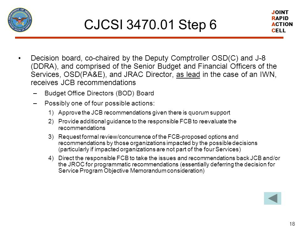 JOINT RAPID ACTION CELL 18 CJCSI 3470.01 Step 6 Decision board, co-chaired by the Deputy Comptroller OSD(C) and J-8 (DDRA), and comprised of the Senio