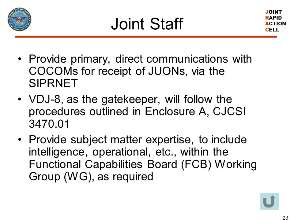 JOINT RAPID ACTION CELL 28 Joint Staff Provide primary, direct communications with COCOMs for receipt of JUONs, via the SIPRNET VDJ-8, as the gatekeep