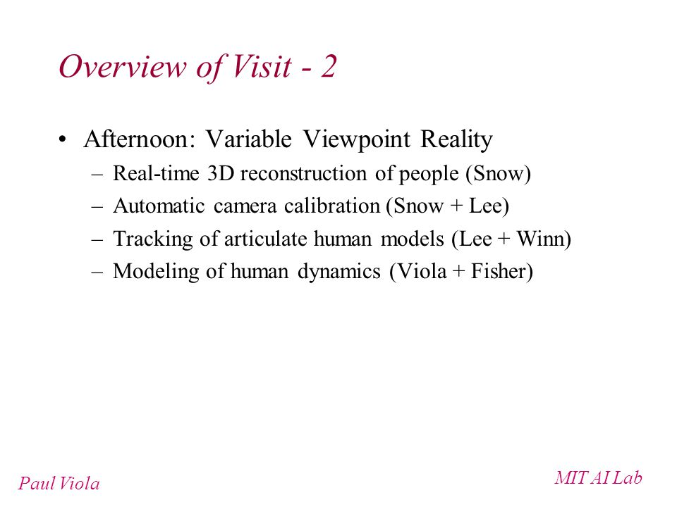 MIT AI Lab Paul Viola Overview of Visit - 2 Afternoon: Variable Viewpoint Reality –Real-time 3D reconstruction of people (Snow) –Automatic camera calibration (Snow + Lee) –Tracking of articulate human models (Lee + Winn) –Modeling of human dynamics (Viola + Fisher)