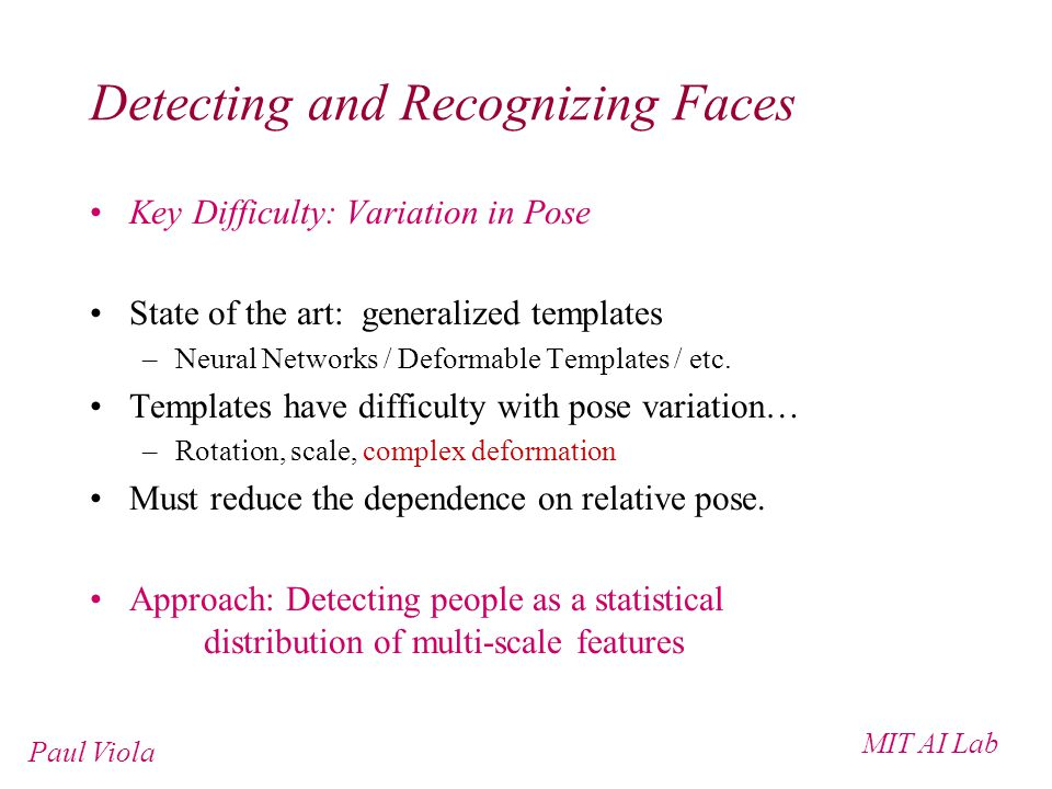 MIT AI Lab Paul Viola Detecting and Recognizing Faces Key Difficulty: Variation in Pose State of the art: generalized templates –Neural Networks / Deformable Templates / etc.