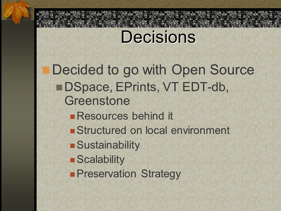 Decisions Decided to go with Open Source DSpace, EPrints, VT EDT-db, Greenstone Resources behind it Structured on local environment Sustainability Scalability Preservation Strategy