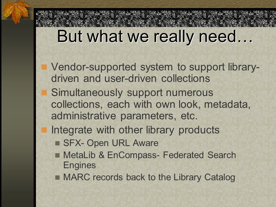 But what we really need… Vendor-supported system to support library- driven and user-driven collections Simultaneously support numerous collections, each with own look, metadata, administrative parameters, etc.