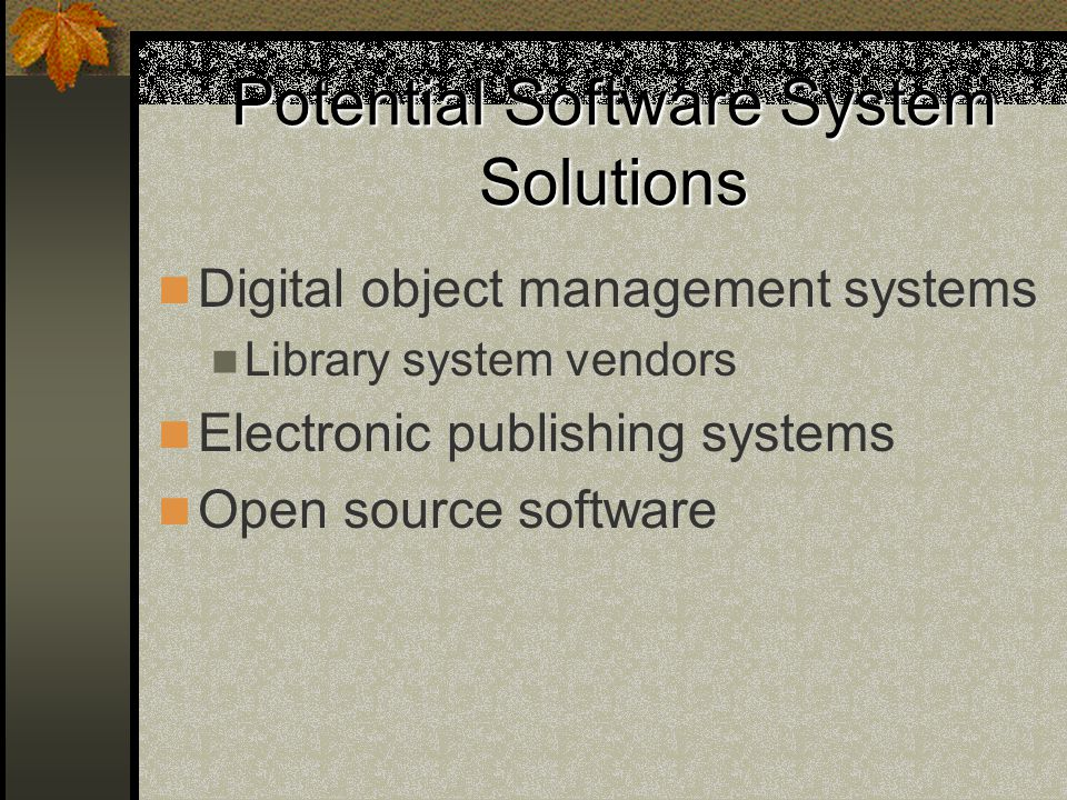 Potential Software System Solutions Digital object management systems Library system vendors Electronic publishing systems Open source software