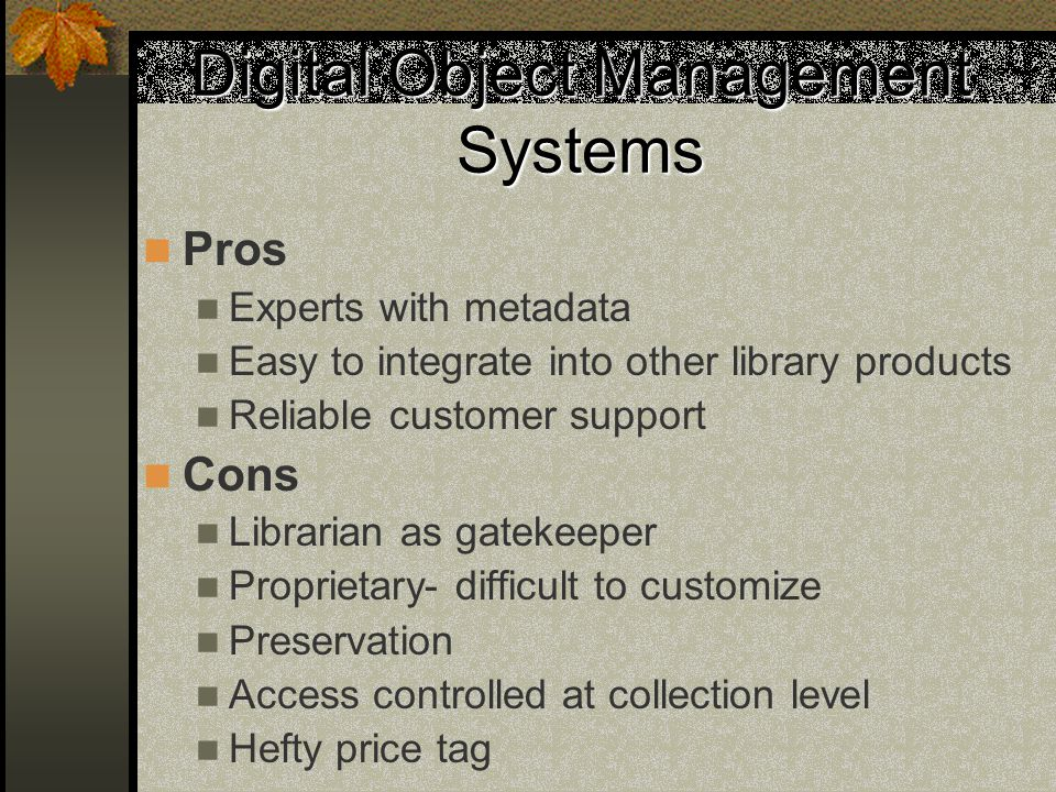 Digital Object Management Systems Pros Experts with metadata Easy to integrate into other library products Reliable customer support Cons Librarian as gatekeeper Proprietary- difficult to customize Preservation Access controlled at collection level Hefty price tag