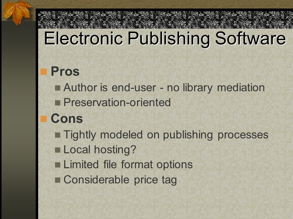 Electronic Publishing Software Pros Author is end-user - no library mediation Preservation-oriented Cons Tightly modeled on publishing processes Local hosting.