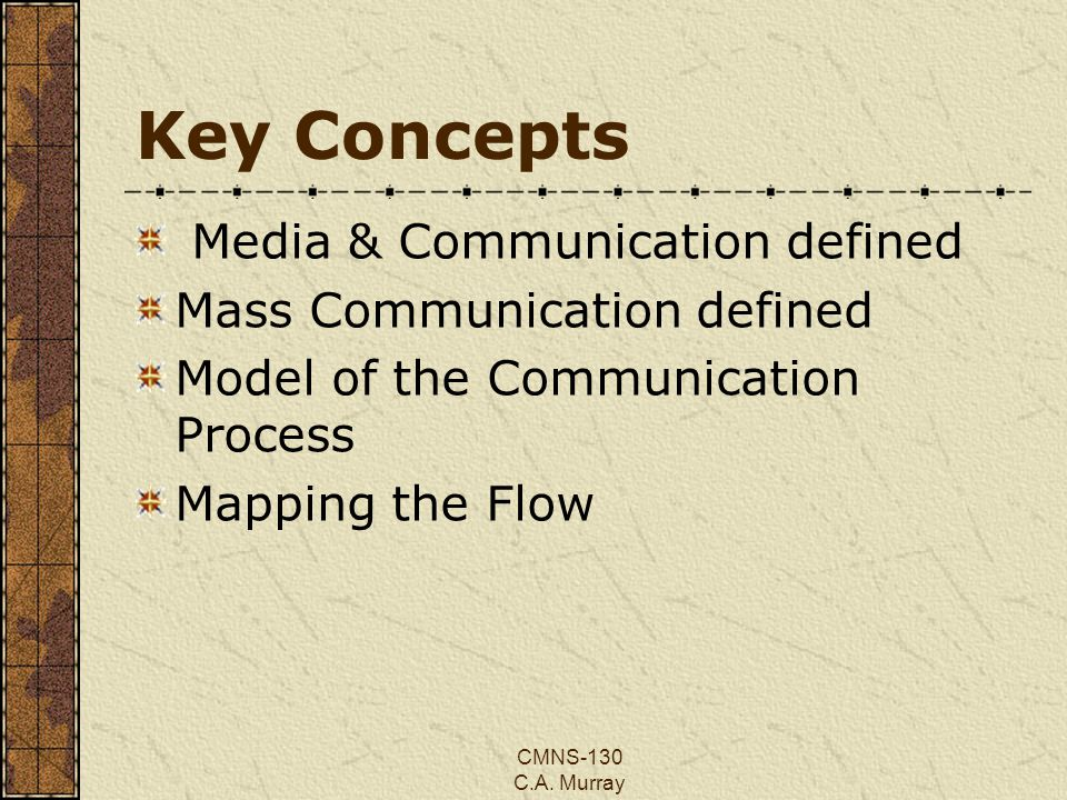CMNS-130 C.A. Murray Key Concepts Media & Communication defined Mass Communication defined Model of the Communication Process Mapping the Flow