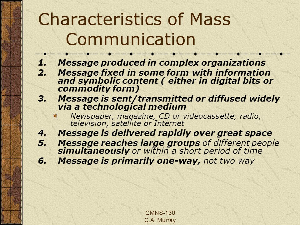 CMNS-130 C.A. Murray Characteristics of Mass Communication 1.Message produced in complex organizations 2.Message fixed in some form with information a