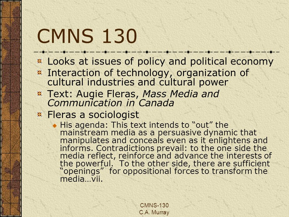 CMNS-130 C.A. Murray CMNS 130 Looks at issues of policy and political economy Interaction of technology, organization of cultural industries and cultu