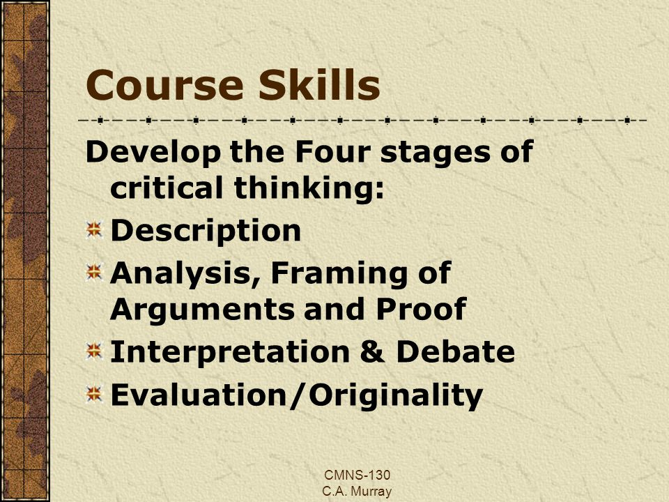 CMNS-130 C.A. Murray Course Skills Develop the Four stages of critical thinking: Description Analysis, Framing of Arguments and Proof Interpretation &