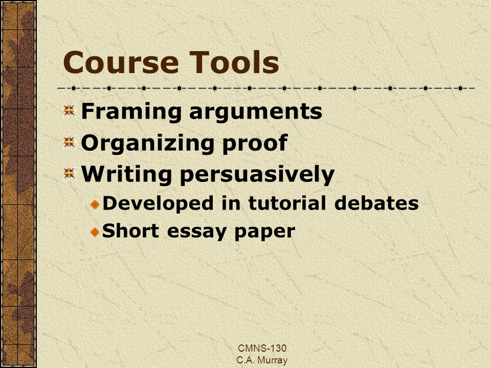 CMNS-130 C.A. Murray Course Tools Framing arguments Organizing proof Writing persuasively Developed in tutorial debates Short essay paper