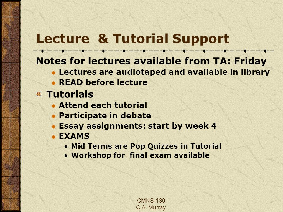 CMNS-130 C.A. Murray Lecture & Tutorial Support Notes for lectures available from TA: Friday Lectures are audiotaped and available in library READ bef