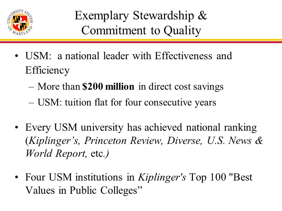 Exemplary Stewardship & Commitment to Quality USM: a national leader with Effectiveness and Efficiency –More than $200 million in direct cost savings –USM: tuition flat for four consecutive years Every USM university has achieved national ranking (Kiplinger's, Princeton Review, Diverse, U.S.