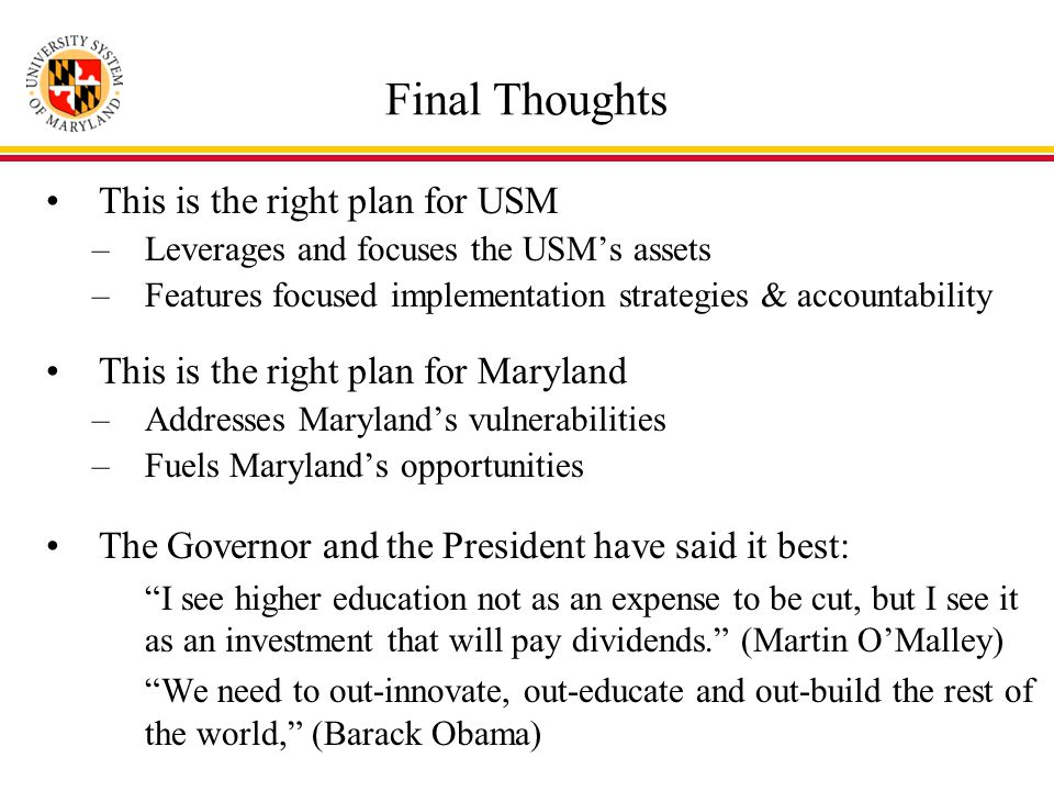Final Thoughts This is the right plan for USM –Leverages and focuses the USM's assets –Features focused implementation strategies & accountability This is the right plan for Maryland –Addresses Maryland's vulnerabilities –Fuels Maryland's opportunities The Governor and the President have said it best: I see higher education not as an expense to be cut, but I see it as an investment that will pay dividends. (Martin O'Malley) We need to out-innovate, out-educate and out-build the rest of the world, (Barack Obama)