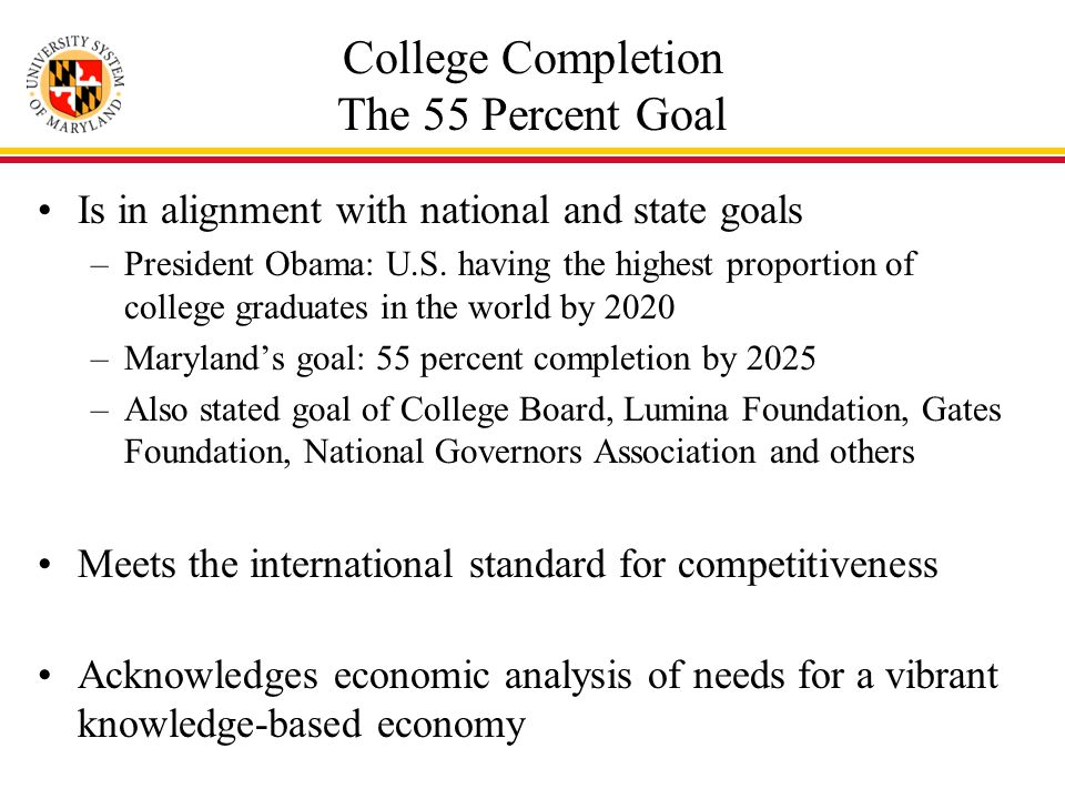 College Completion The 55 Percent Goal Is in alignment with national and state goals –President Obama: U.S.