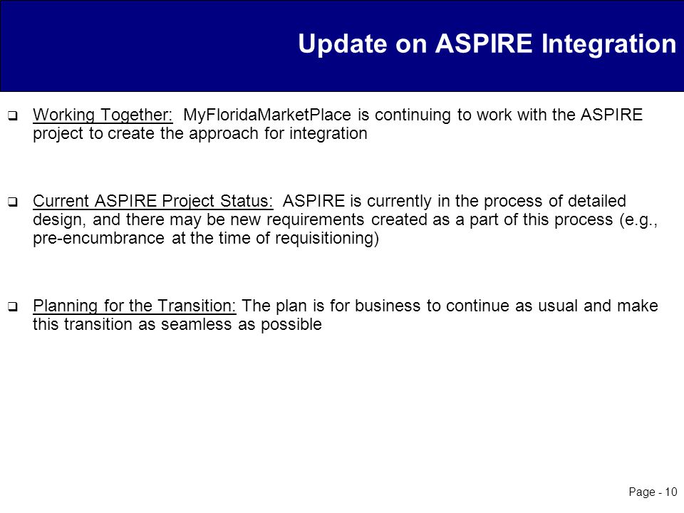 Page - 10 Update on ASPIRE Integration  Working Together: MyFloridaMarketPlace is continuing to work with the ASPIRE project to create the approach for integration  Current ASPIRE Project Status: ASPIRE is currently in the process of detailed design, and there may be new requirements created as a part of this process (e.g., pre-encumbrance at the time of requisitioning)  Planning for the Transition: The plan is for business to continue as usual and make this transition as seamless as possible