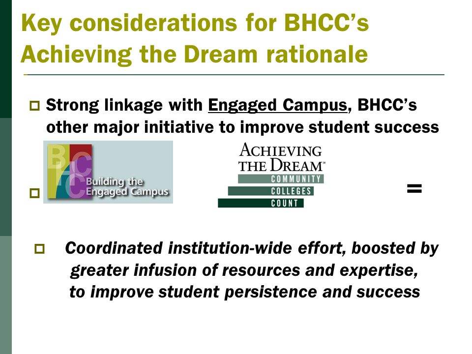 Key considerations for BHCC's Achieving the Dream rationale  Strong linkage with Engaged Campus, BHCC's other major initiative to improve student success  +=  Coordinated institution-wide effort, boosted by greater infusion of resources and expertise, to improve student persistence and success