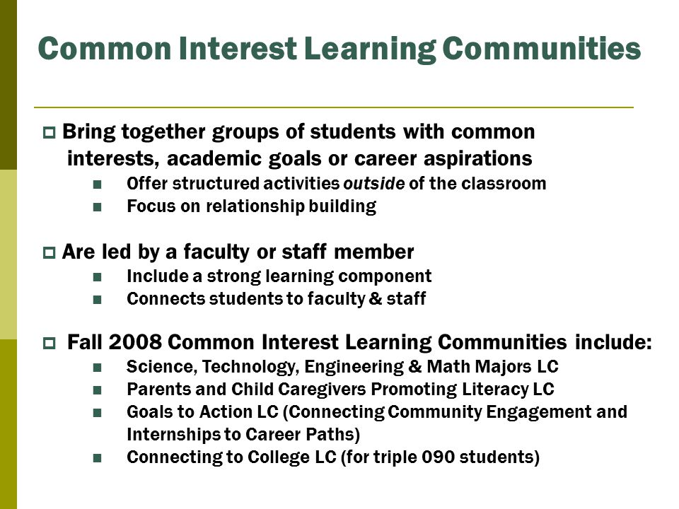 Common Interest Learning Communities  Bring together groups of students with common interests, academic goals or career aspirations Offer structured activities outside of the classroom Focus on relationship building  Are led by a faculty or staff member Include a strong learning component Connects students to faculty & staff  Fall 2008 Common Interest Learning Communities include: Science, Technology, Engineering & Math Majors LC Parents and Child Caregivers Promoting Literacy LC Goals to Action LC (Connecting Community Engagement and Internships to Career Paths) Connecting to College LC (for triple 090 students)