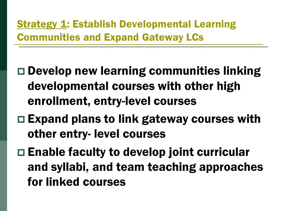 Strategy 1: Establish Developmental Learning Communities and Expand Gateway LCs  Develop new learning communities linking developmental courses with other high enrollment, entry-level courses  Expand plans to link gateway courses with other entry- level courses  Enable faculty to develop joint curricular and syllabi, and team teaching approaches for linked courses