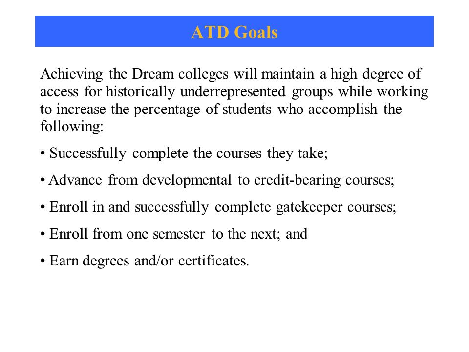 ATD Goals Achieving the Dream colleges will maintain a high degree of access for historically underrepresented groups while working to increase the percentage of students who accomplish the following: Successfully complete the courses they take; Advance from developmental to credit-bearing courses; Enroll in and successfully complete gatekeeper courses; Enroll from one semester to the next; and Earn degrees and/or certificates.