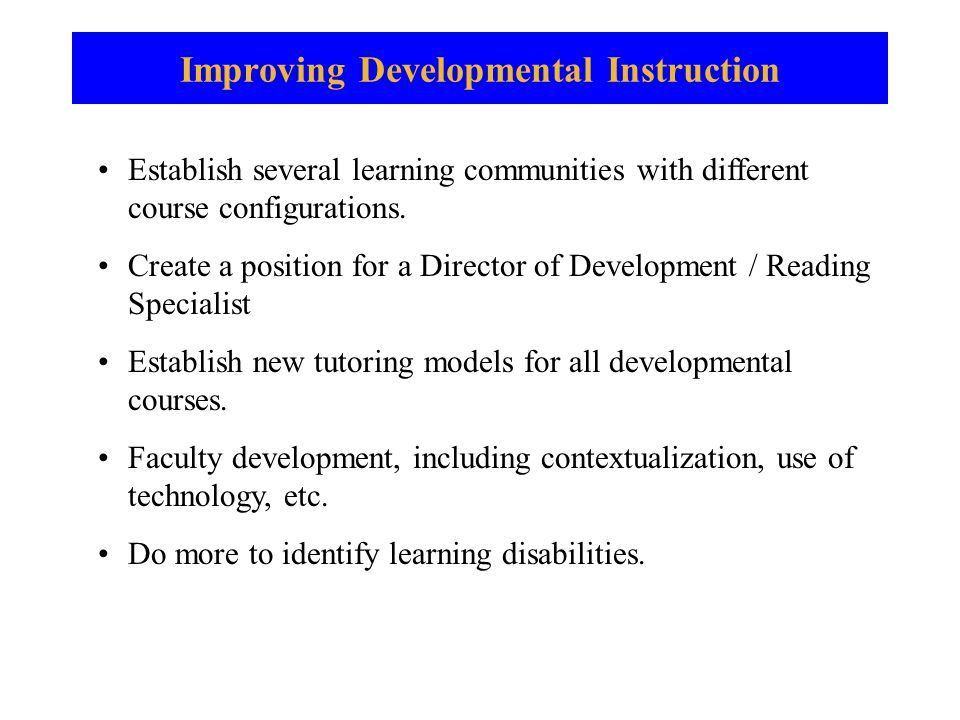 Improving Developmental Instruction Establish several learning communities with different course configurations.