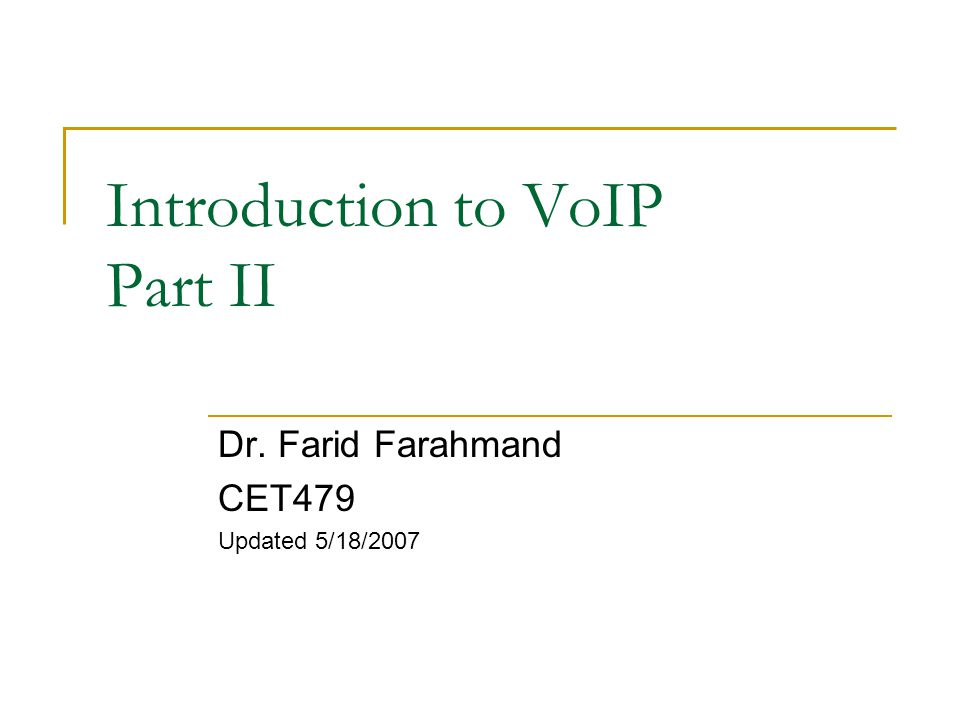 Introduction to VoIP Part II Dr. Farid Farahmand CET479 Updated 5/18/2007