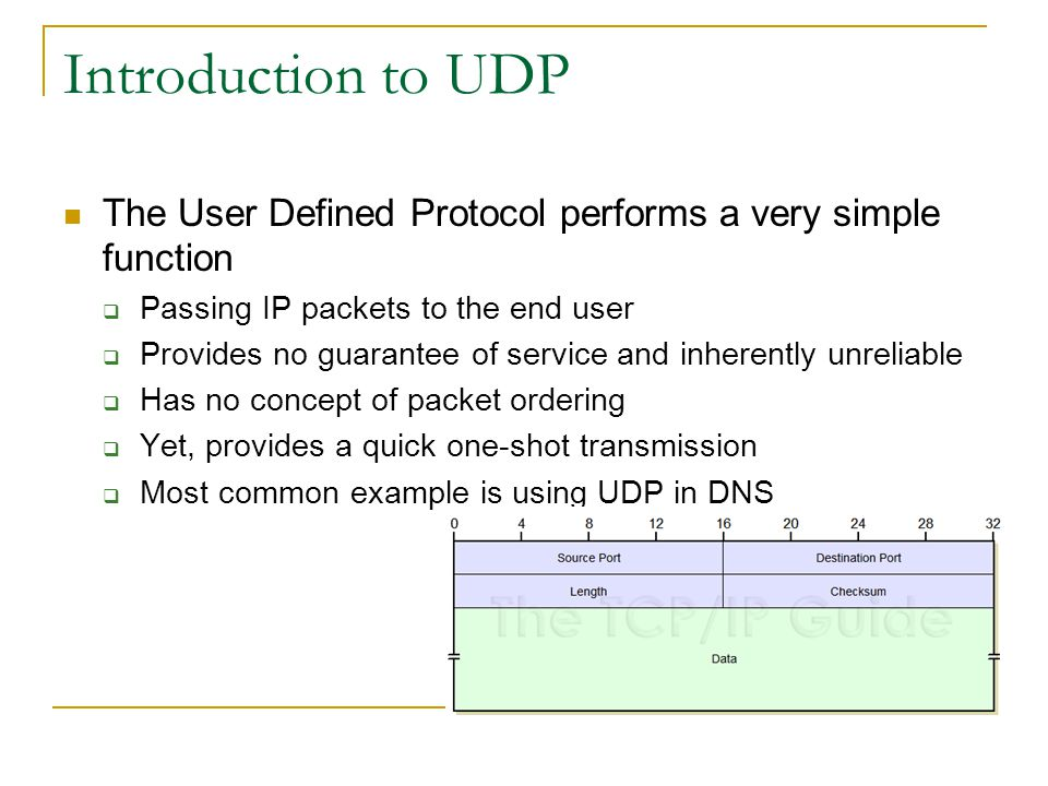 Introduction to UDP The User Defined Protocol performs a very simple function  Passing IP packets to the end user  Provides no guarantee of service and inherently unreliable  Has no concept of packet ordering  Yet, provides a quick one-shot transmission  Most common example is using UDP in DNS