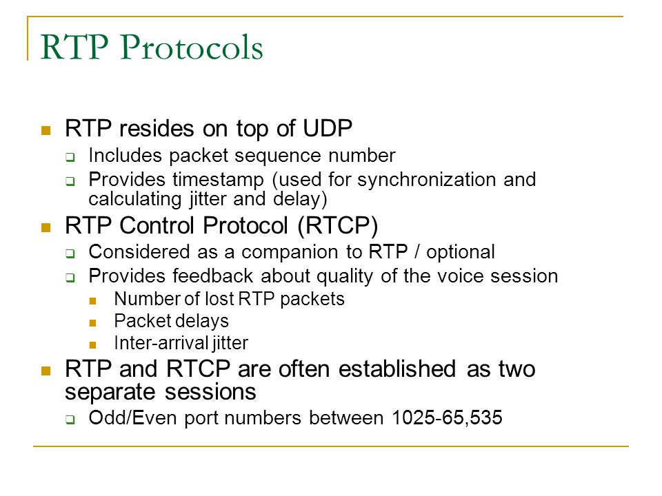 RTP Protocols RTP resides on top of UDP  Includes packet sequence number  Provides timestamp (used for synchronization and calculating jitter and delay) RTP Control Protocol (RTCP)  Considered as a companion to RTP / optional  Provides feedback about quality of the voice session Number of lost RTP packets Packet delays Inter-arrival jitter RTP and RTCP are often established as two separate sessions  Odd/Even port numbers between 1025-65,535