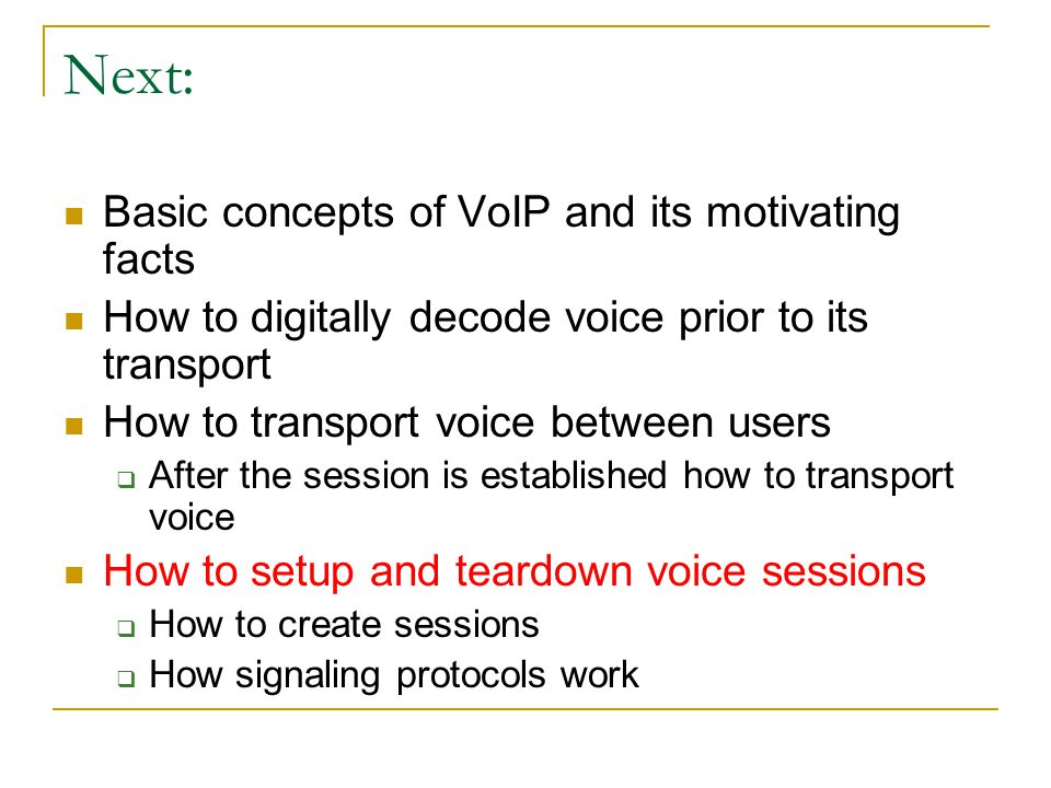 Next: Basic concepts of VoIP and its motivating facts How to digitally decode voice prior to its transport How to transport voice between users  Afte