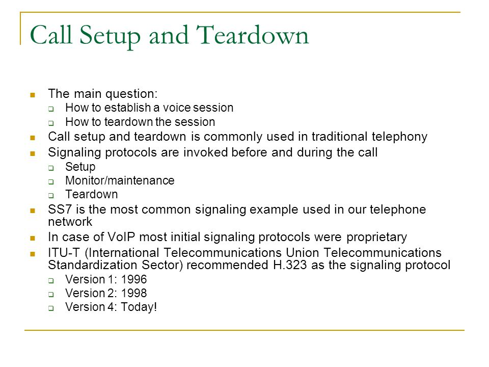 Call Setup and Teardown The main question:  How to establish a voice session  How to teardown the session Call setup and teardown is commonly used in traditional telephony Signaling protocols are invoked before and during the call  Setup  Monitor/maintenance  Teardown SS7 is the most common signaling example used in our telephone network In case of VoIP most initial signaling protocols were proprietary ITU-T (International Telecommunications Union Telecommunications Standardization Sector) recommended H.323 as the signaling protocol  Version 1: 1996  Version 2: 1998  Version 4: Today!