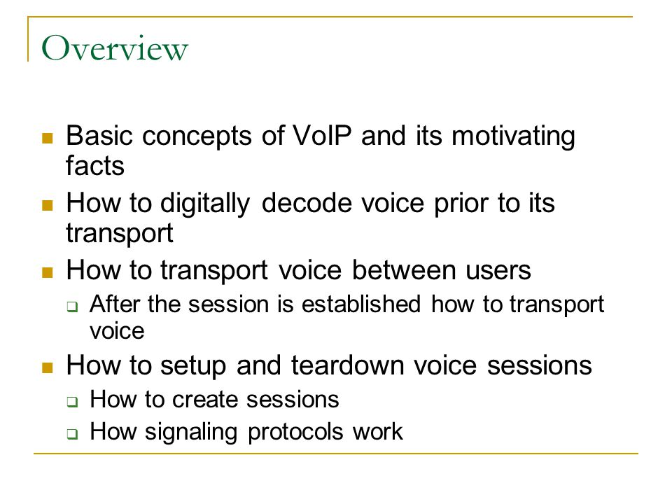 Overview Basic concepts of VoIP and its motivating facts How to digitally decode voice prior to its transport How to transport voice between users  After the session is established how to transport voice How to setup and teardown voice sessions  How to create sessions  How signaling protocols work