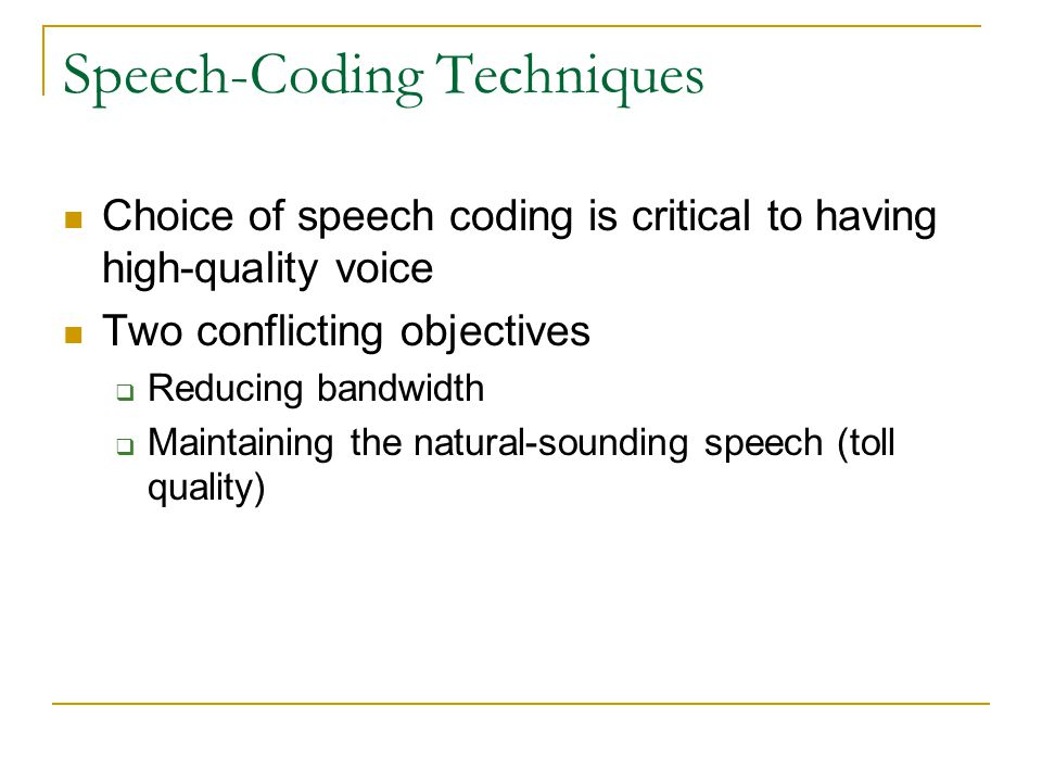 Speech-Coding Techniques Choice of speech coding is critical to having high-quality voice Two conflicting objectives  Reducing bandwidth  Maintaining the natural-sounding speech (toll quality)