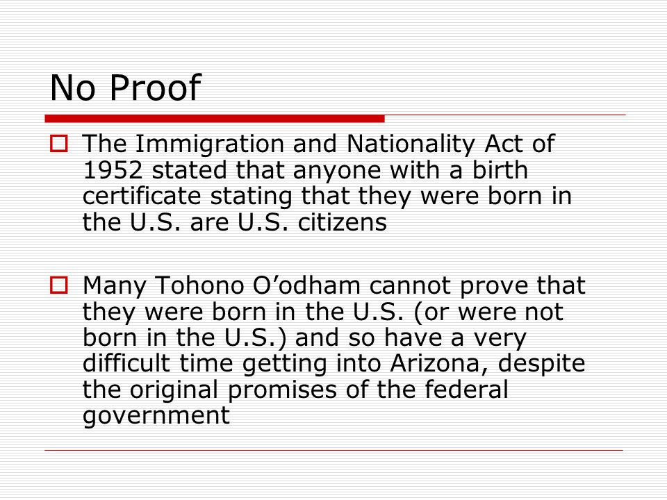 No Proof  The Immigration and Nationality Act of 1952 stated that anyone with a birth certificate stating that they were born in the U.S.