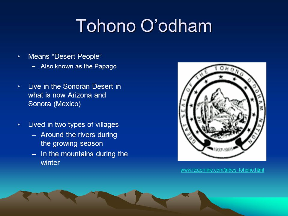 Tohono O'odham Means Desert People –Also known as the Papago Live in the Sonoran Desert in what is now Arizona and Sonora (Mexico) Lived in two types of villages –Around the rivers during the growing season –In the mountains during the winter www.itcaonline.com/tribes_tohono.html