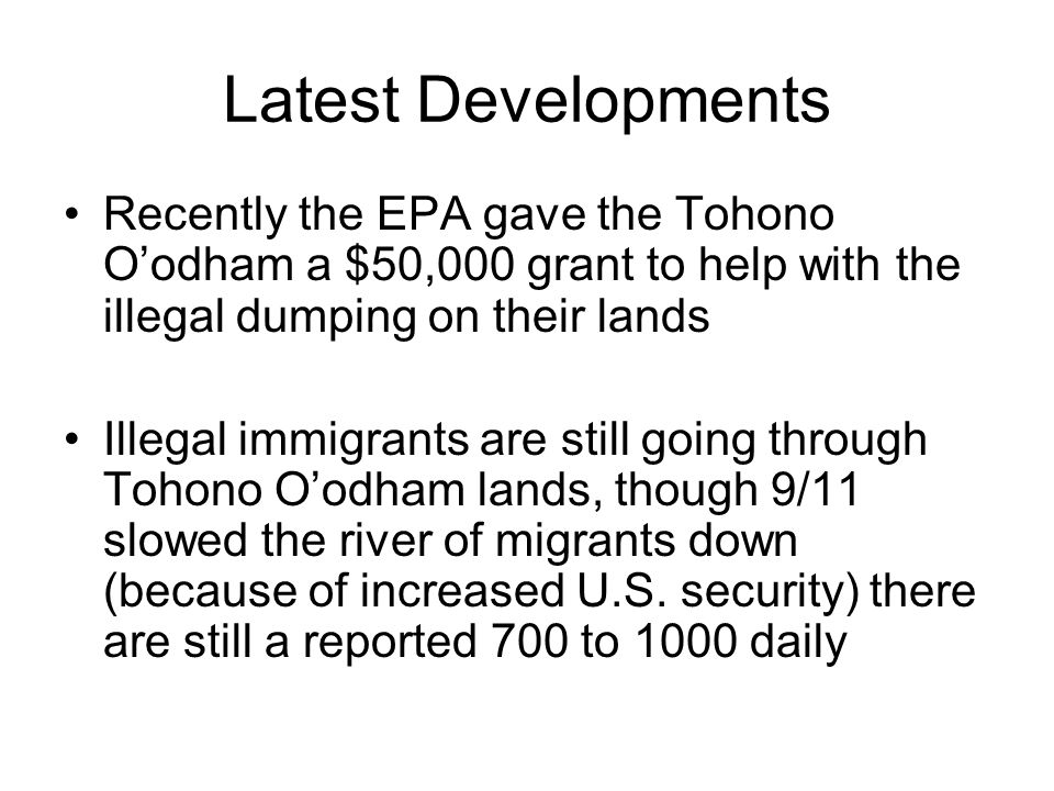 Latest Developments Recently the EPA gave the Tohono O'odham a $50,000 grant to help with the illegal dumping on their lands Illegal immigrants are still going through Tohono O'odham lands, though 9/11 slowed the river of migrants down (because of increased U.S.
